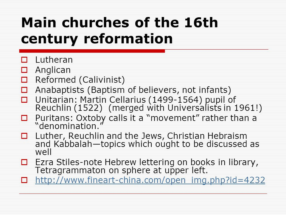 Main churches of the 16th century reformation  Lutheran  Anglican  Reformed (Calivinist)  Anabaptists (Baptism of believers, not infants)  Unitarian: Martin Cellarius (1499-1564) pupil of Reuchlin (1522) (merged with Universalists in 1961!)  Puritans: Oxtoby calls it a movement rather than a denomination.  Luther, Reuchlin and the Jews, Christian Hebraism and Kabbalah—topics which ought to be discussed as well  Ezra Stiles-note Hebrew lettering on books in library, Tetragrammaton on sphere at upper left.