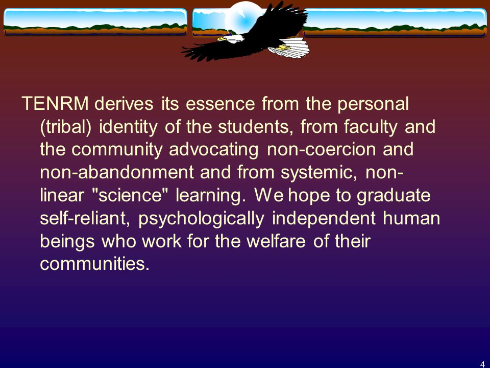 4 TENRM derives its essence from the personal (tribal) identity of the students, from faculty and the community advocating non-coercion and non-abandonment and from systemic, non- linear science learning.