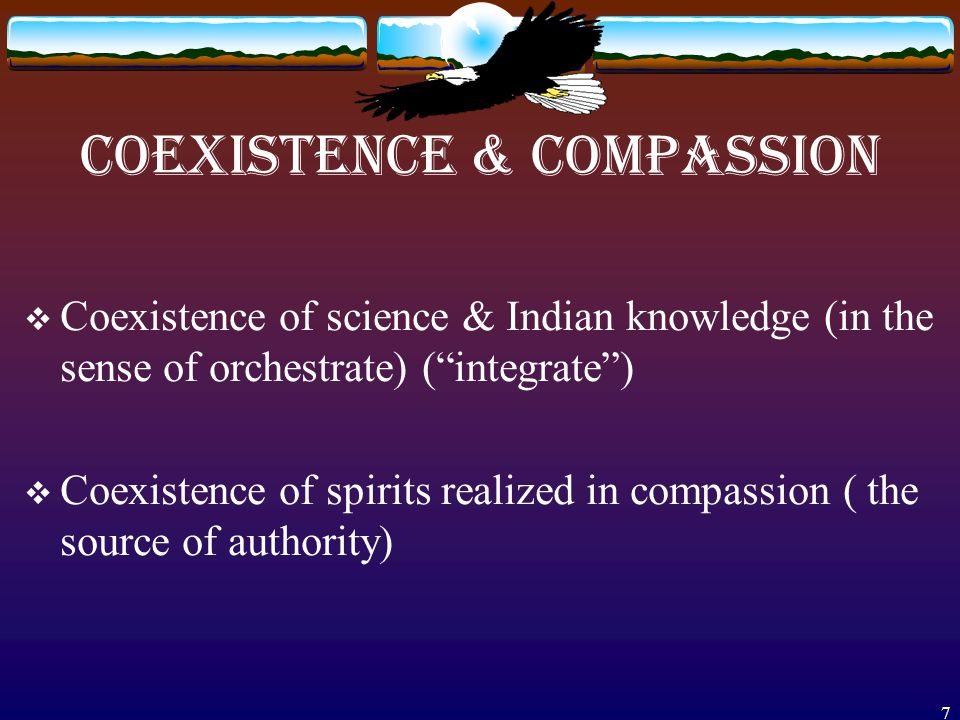 7 Coexistence & compassion  Coexistence of science & Indian knowledge (in the sense of orchestrate) ( integrate )  Coexistence of spirits realized in compassion ( the source of authority)