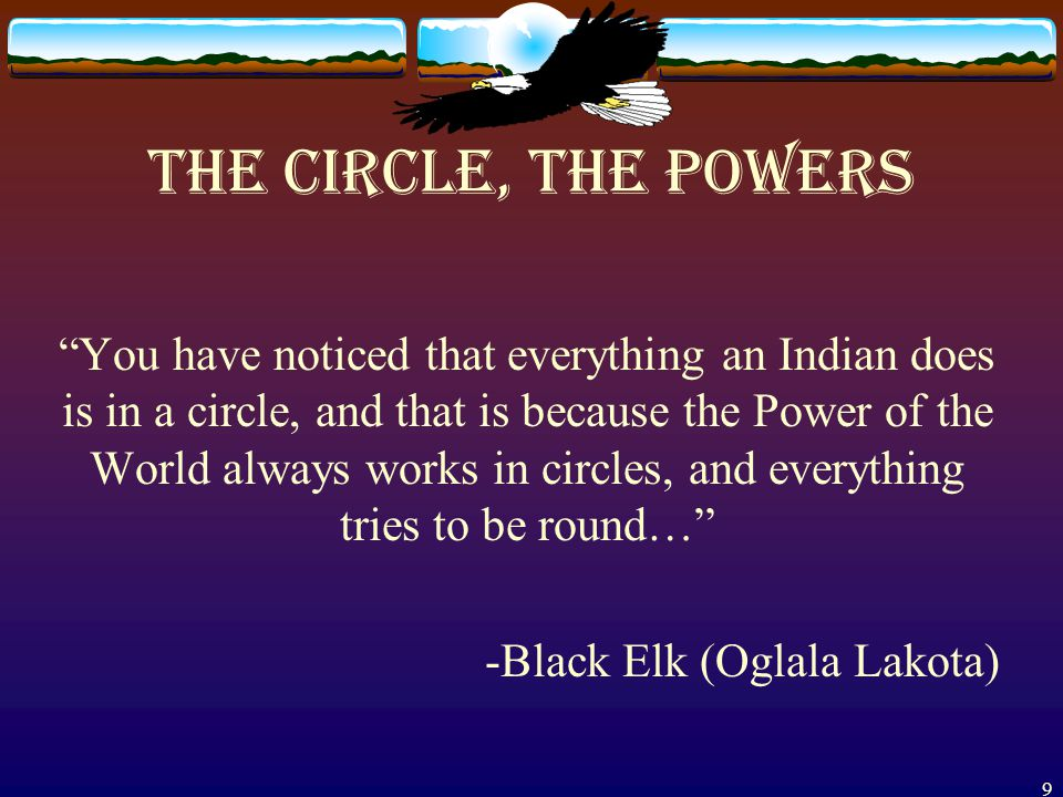 9 The Circle, the Powers You have noticed that everything an Indian does is in a circle, and that is because the Power of the World always works in circles, and everything tries to be round… -Black Elk (Oglala Lakota)