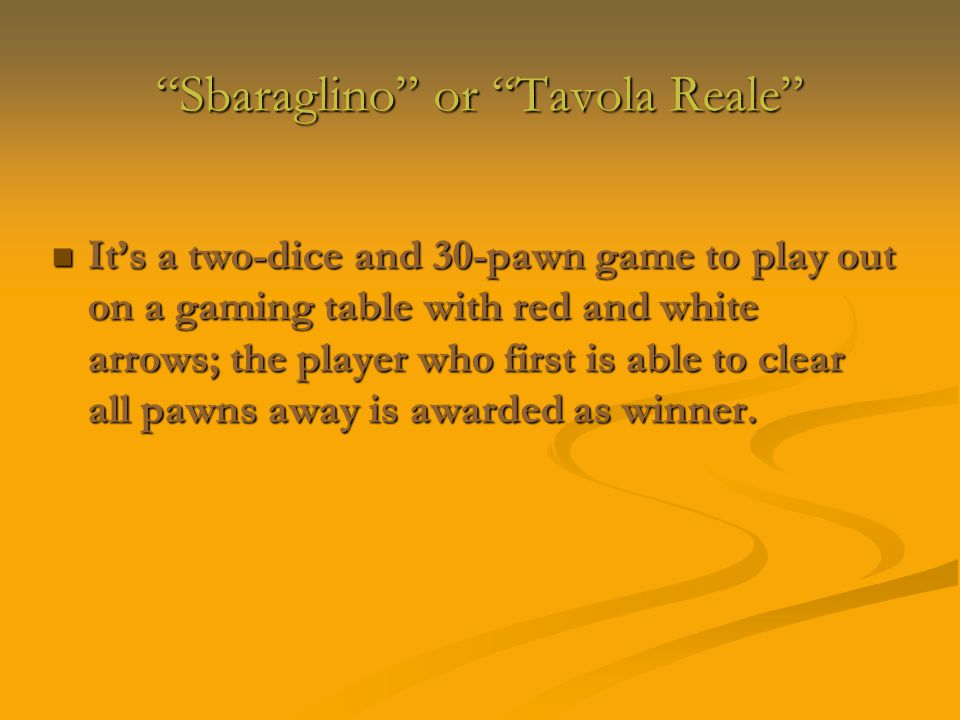 Sbaraglino or Tavola Reale Sbaraglino or Tavola Reale It's a two-dice and 30-pawn game to play out on a gaming table with red and white arrows; the player who first is able to clear all pawns away is awarded as winner.