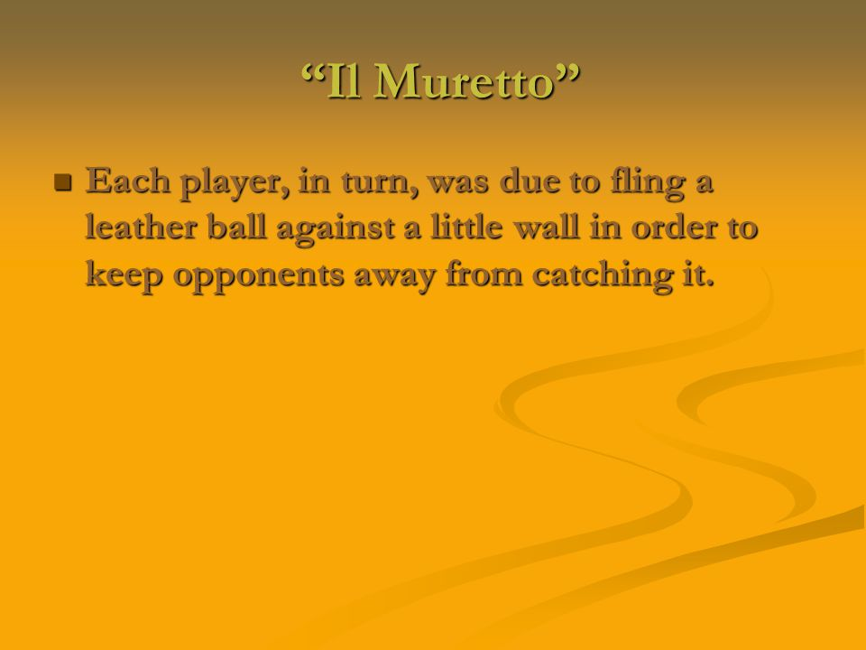 Il Muretto Il Muretto Each player, in turn, was due to fling a leather ball against a little wall in order to keep opponents away from catching it.