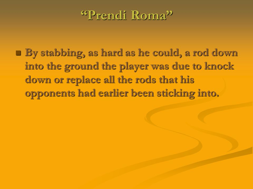 Prendi Roma By stabbing, as hard as he could, a rod down into the ground the player was due to knock down or replace all the rods that his opponents had earlier been sticking into.