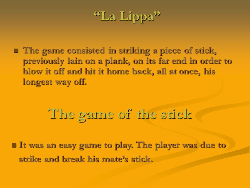 La Lippa La Lippa The game consisted in striking a piece of stick, previously lain on a plank, on its far end in order to blow it off and hit it home back, all at once, his longest way off.