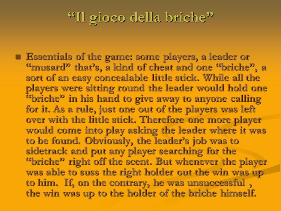 Il gioco della briche Essentials of the game: some players, a leader or musard that's, a kind of cheat and one briche , a sort of an easy concealable little stick.
