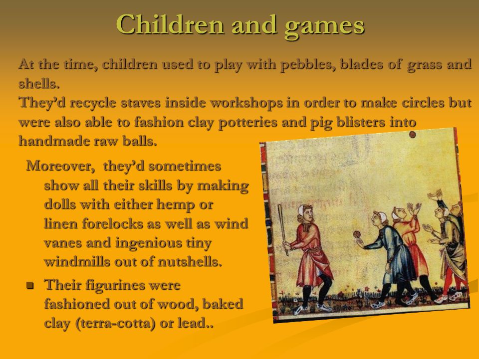 Children and games Moreover, they'd sometimes show all their skills by making dolls with either hemp or linen forelocks as well as wind vanes and ingenious tiny windmills out of nutshells.