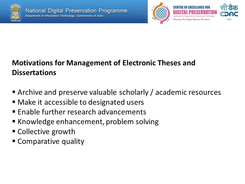 Motivations for Management of Electronic Theses and Dissertations  Archive and preserve valuable scholarly / academic resources  Make it accessible to designated users  Enable further research advancements  Knowledge enhancement, problem solving  Collective growth  Comparative quality