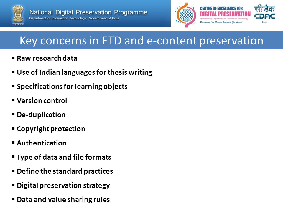 Key concerns in ETD and e-content preservation  Raw research data  Use of Indian languages for thesis writing  Specifications for learning objects  Version control  De-duplication  Copyright protection  Authentication  Type of data and file formats  Define the standard practices  Digital preservation strategy  Data and value sharing rules
