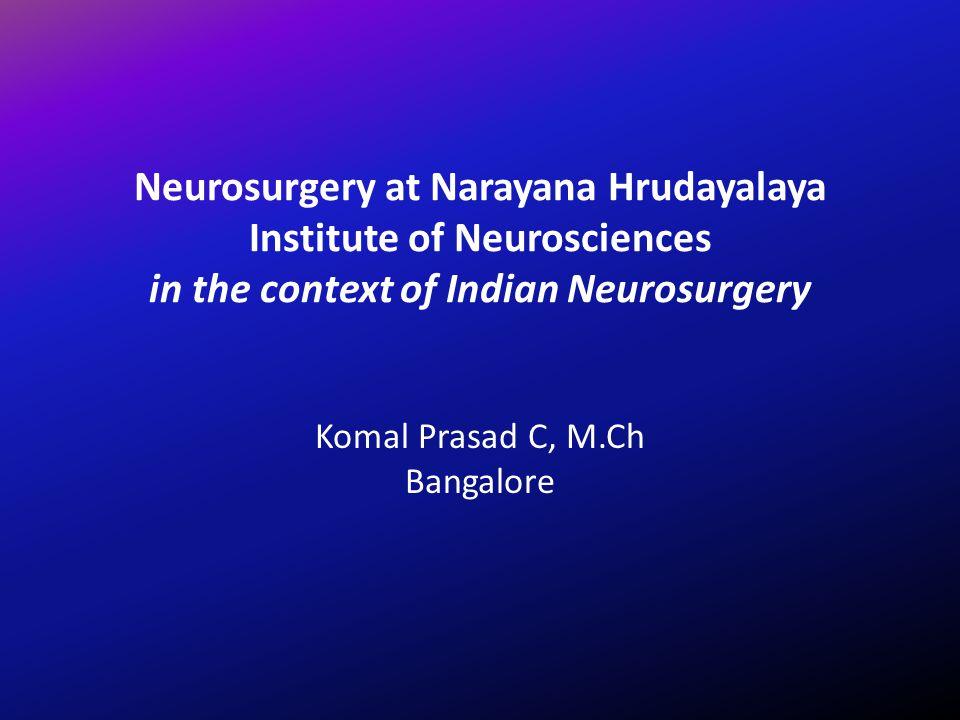 Neurosurgery at Narayana Hrudayalaya Institute of Neurosciences in the context of Indian Neurosurgery Komal Prasad C, M.Ch Bangalore