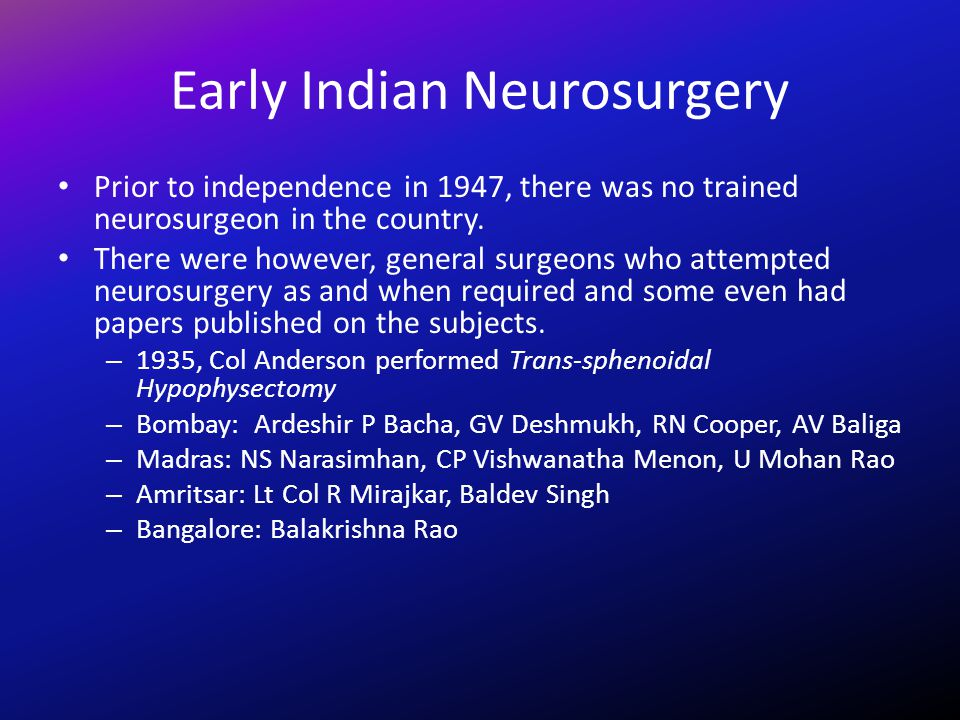 Early Indian Neurosurgery Prior to independence in 1947, there was no trained neurosurgeon in the country. There were however, general surgeons who at