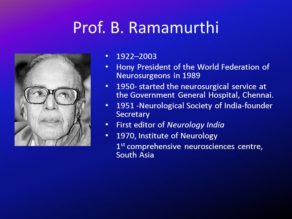 Prof. B. Ramamurthi 1922–2003 Hony President of the World Federation of Neurosurgeons in 1989 1950- started the neurosurgical service at the Governmen