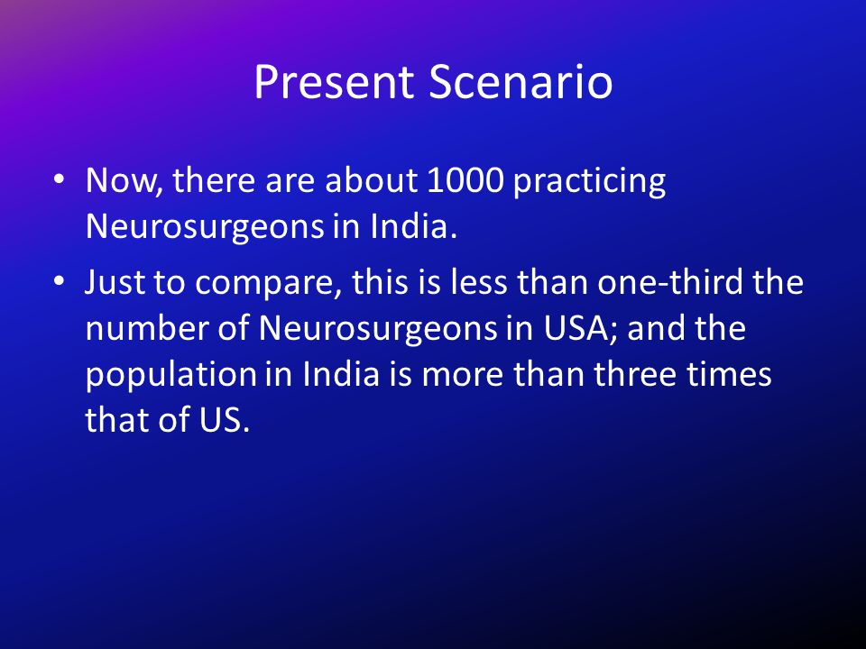 Present Scenario Now, there are about 1000 practicing Neurosurgeons in India. Just to compare, this is less than one-third the number of Neurosurgeons