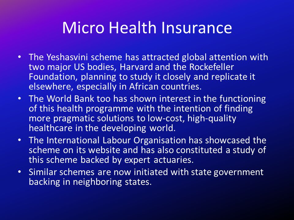Micro Health Insurance The Yeshasvini scheme has attracted global attention with two major US bodies, Harvard and the Rockefeller Foundation, planning