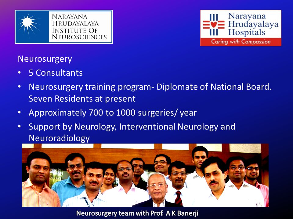 Neurosurgery 5 Consultants Neurosurgery training program- Diplomate of National Board. Seven Residents at present Approximately 700 to 1000 surgeries/