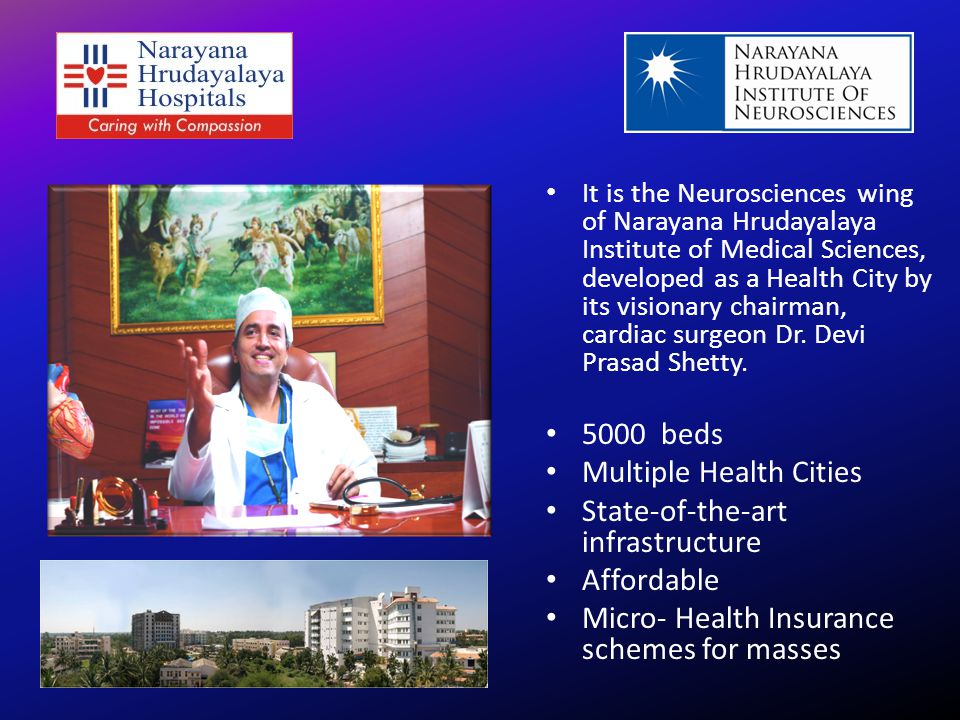 5000 beds Multiple Health Cities State-of-the-art infrastructure Affordable Micro- Health Insurance schemes for masses It is the Neurosciences wing of