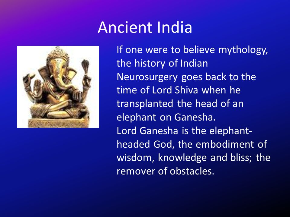 Ancient India If one were to believe mythology, the history of Indian Neurosurgery goes back to the time of Lord Shiva when he transplanted the head o