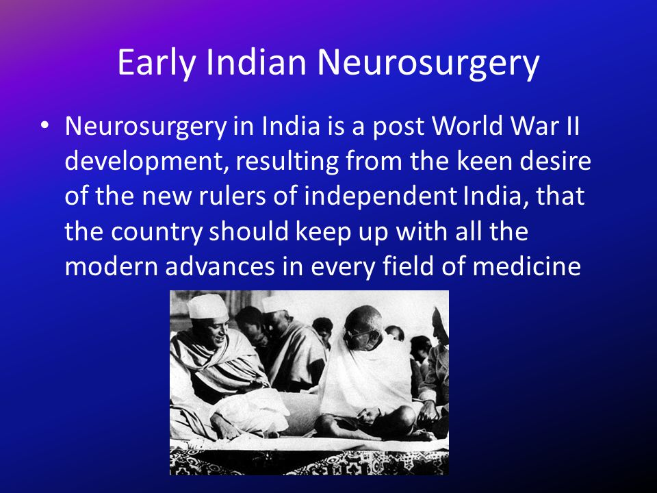 Early Indian Neurosurgery Neurosurgery in India is a post World War II development, resulting from the keen desire of the new rulers of independent In