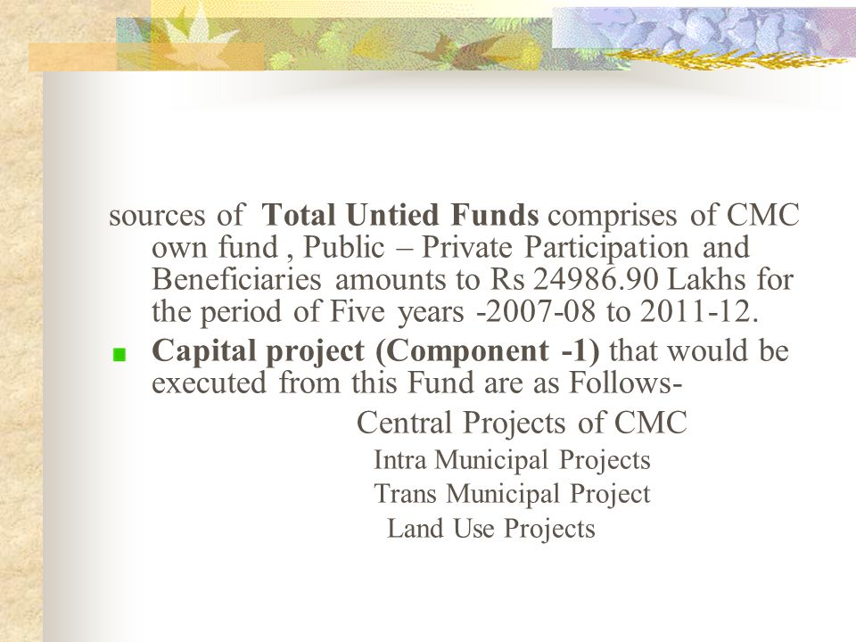 Sources of Total Tied Funds which comprises of KUSP Grant, 12th Finance Commission,JNNURM, BSUP,SFC, ETC amounts to Rs 15217.90 Lakhs for Five years from 2007-08 to 2011-12.