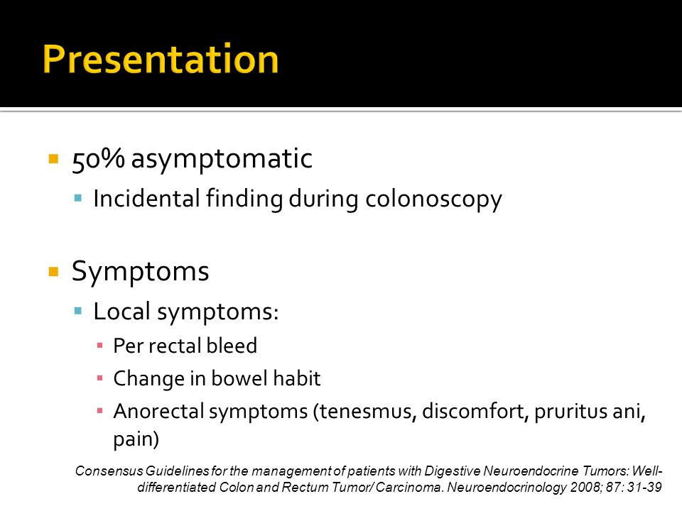  50% asymptomatic  Incidental finding during colonoscopy  Symptoms  Local symptoms: ▪ Per rectal bleed ▪ Change in bowel habit ▪ Anorectal symptoms (tenesmus, discomfort, pruritus ani, pain) Consensus Guidelines for the management of patients with Digestive Neuroendocrine Tumors: Well- differentiated Colon and Rectum Tumor/ Carcinoma.