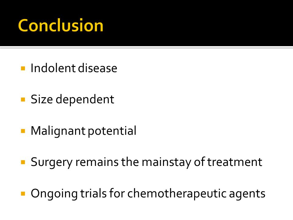  Indolent disease  Size dependent  Malignant potential  Surgery remains the mainstay of treatment  Ongoing trials for chemotherapeutic agents
