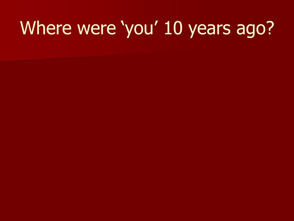 Where were 'you' 10 years ago?