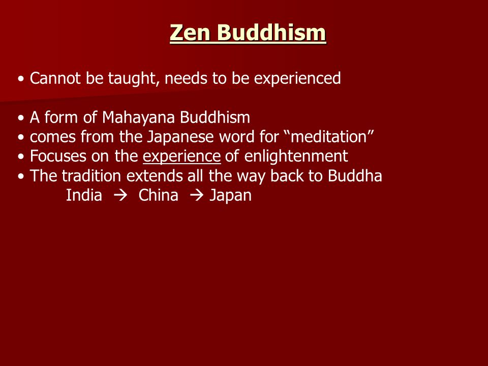 Cannot be taught, needs to be experienced A form of Mahayana Buddhism comes from the Japanese word for meditation Focuses on the experience of enlightenment The tradition extends all the way back to Buddha India  China  Japan Zen Buddhism