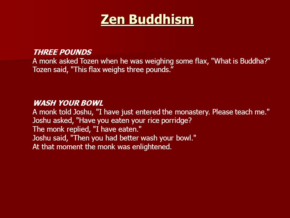 THREE POUNDS A monk asked Tozen when he was weighing some flax, What is Buddha? Tozen said, This flax weighs three pounds. WASH YOUR BOWL A monk told Joshu, I have just entered the monastery.