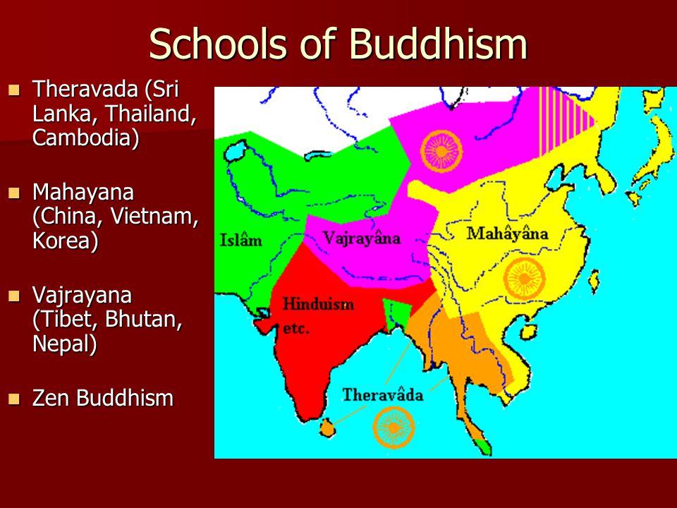 Schools of Buddhism Theravada (Sri Lanka, Thailand, Cambodia) Theravada (Sri Lanka, Thailand, Cambodia) Mahayana (China, Vietnam, Korea) Mahayana (China, Vietnam, Korea) Vajrayana (Tibet, Bhutan, Nepal) Vajrayana (Tibet, Bhutan, Nepal) Zen Buddhism Zen Buddhism