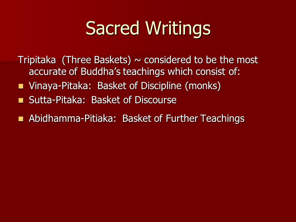 Sacred Writings Tripitaka (Three Baskets) ~ considered to be the most accurate of Buddha's teachings which consist of: Vinaya-Pitaka: Basket of Discipline (monks) Vinaya-Pitaka: Basket of Discipline (monks) Sutta-Pitaka: Basket of Discourse Sutta-Pitaka: Basket of Discourse Abidhamma-Pitiaka: Basket of Further Teachings Abidhamma-Pitiaka: Basket of Further Teachings