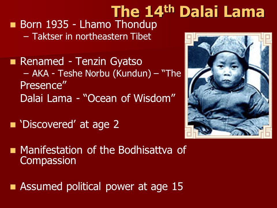 The 14 th Dalai Lama Born 1935 - Lhamo Thondup – –Taktser in northeastern Tibet Renamed - Tenzin Gyatso – –AKA - Teshe Norbu (Kundun) – The Presence Dalai Lama - Ocean of Wisdom 'Discovered' at age 2 Manifestation of the Bodhisattva of Compassion Assumed political power at age 15