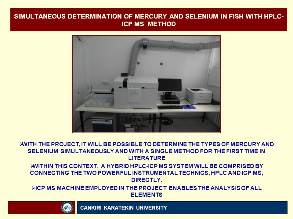 SIMULTANEOUS DETERMINATION OF MERCURY AND SELENIUM IN FISH WITH HPLC- ICP MS METHOD  WITH THE PROJECT, IT WILL BE POSSIBLE TO DETERMINE THE TYPES OF MERCURY AND SELENIUM SIMULTANEOUSLY AND WITH A SINGLE METHOD FOR THE FIRST TIME IN LITERATURE  WITHIN THIS CONTEXT, A HYBRID HPLC-ICP MS SYSTEM WILL BE COMPRISED BY CONNECTING THE TWO POWERFUL INSTRUMENTAL TECHNICS, HPLC AND ICP MS, DIRECTLY.