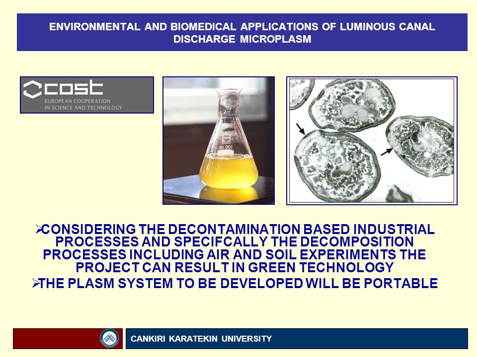 ENVIRONMENTAL AND BIOMEDICAL APPLICATIONS OF LUMINOUS CANAL DISCHARGE MICROPLASM CANKIRI KARATEKIN UNIVERSITY  CONSIDERING THE DECONTAMINATION BASED INDUSTRIAL PROCESSES AND SPECIFCALLY THE DECOMPOSITION PROCESSES INCLUDING AIR AND SOIL EXPERIMENTS THE PROJECT CAN RESULT IN GREEN TECHNOLOGY  THE PLASM SYSTEM TO BE DEVELOPED WILL BE PORTABLE