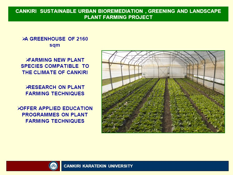 CANKIRI SUSTAINABLE URBAN BIOREMEDIATION, GREENING AND LANDSCAPE PLANT FARMING PROJECT  A GREENHOUSE OF 2160 sqm  FARMING NEW PLANT SPECIES COMPATIBLE TO THE CLIMATE OF CANKIRI  RESEARCH ON PLANT FARMING TECHNIQUES  OFFER APPLIED EDUCATION PROGRAMMES ON PLANT FARMING TECHNIQUES CANKIRI KARATEKIN UNIVERSITY