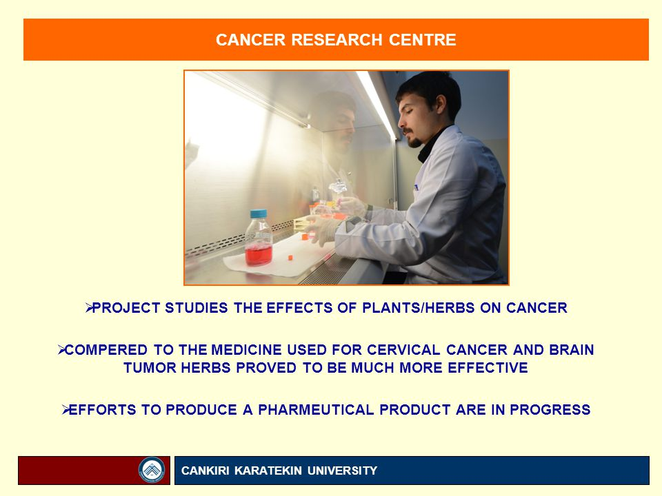 CANCER RESEARCH CENTRE  PROJECT STUDIES THE EFFECTS OF PLANTS/HERBS ON CANCER  COMPERED TO THE MEDICINE USED FOR CERVICAL CANCER AND BRAIN TUMOR HERBS PROVED TO BE MUCH MORE EFFECTIVE  EFFORTS TO PRODUCE A PHARMEUTICAL PRODUCT ARE IN PROGRESS CANKIRI KARATEKIN UNIVERSITY