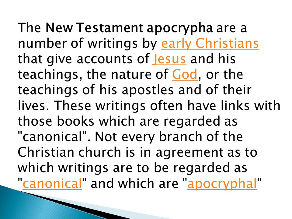 The New Testament apocrypha are a number of writings by early Christians that give accounts of Jesus and his teachings, the nature of God, or the teachings of his apostles and of their lives.