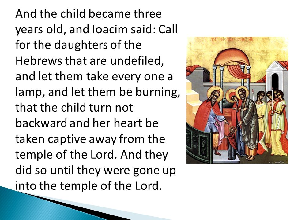 And the child became three years old, and Ioacim said: Call for the daughters of the Hebrews that are undefiled, and let them take every one a lamp, and let them be burning, that the child turn not backward and her heart be taken captive away from the temple of the Lord.