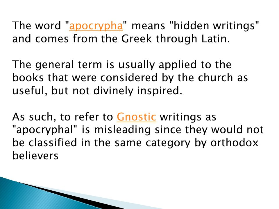 The word apocrypha means hidden writings and comes from the Greek through Latin.apocrypha The general term is usually applied to the books that were considered by the church as useful, but not divinely inspired.
