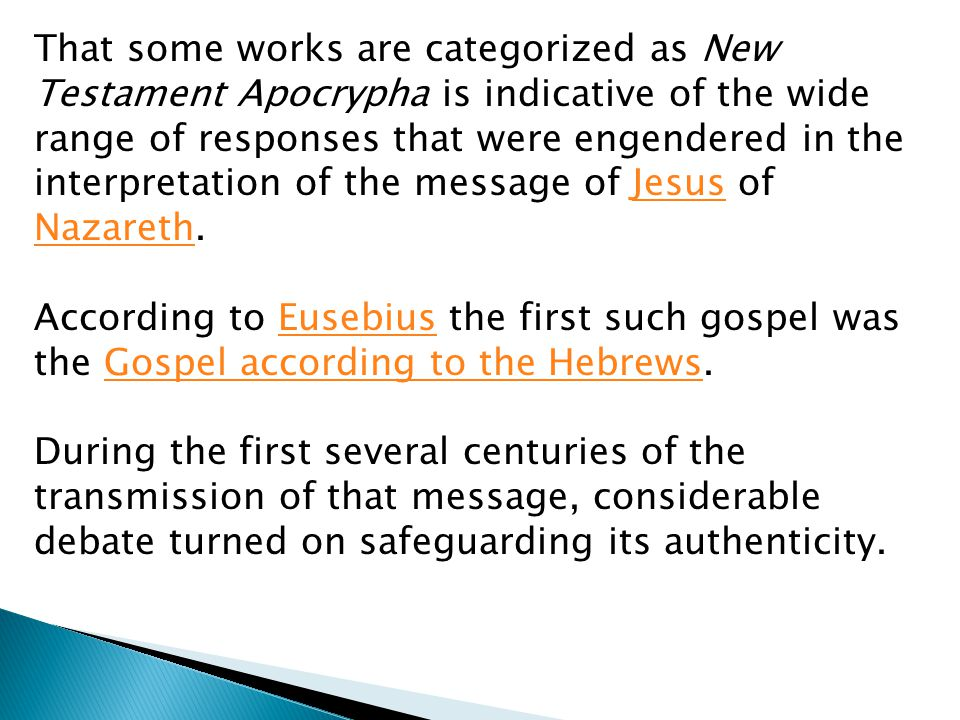 That some works are categorized as New Testament Apocrypha is indicative of the wide range of responses that were engendered in the interpretation of the message of Jesus of Nazareth.Jesus Nazareth According to Eusebius the first such gospel was the Gospel according to the Hebrews.EusebiusGospel according to the Hebrews During the first several centuries of the transmission of that message, considerable debate turned on safeguarding its authenticity.