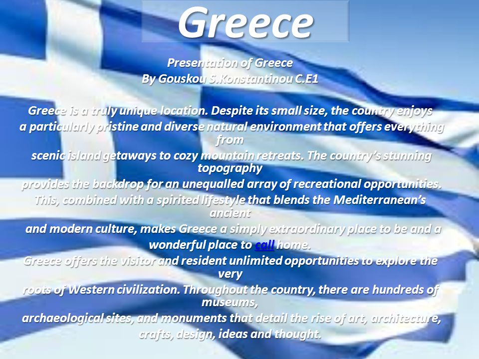Greece Presentation of Greece By Gouskou S.Konstantinou C.E1 Greece is a truly unique location.