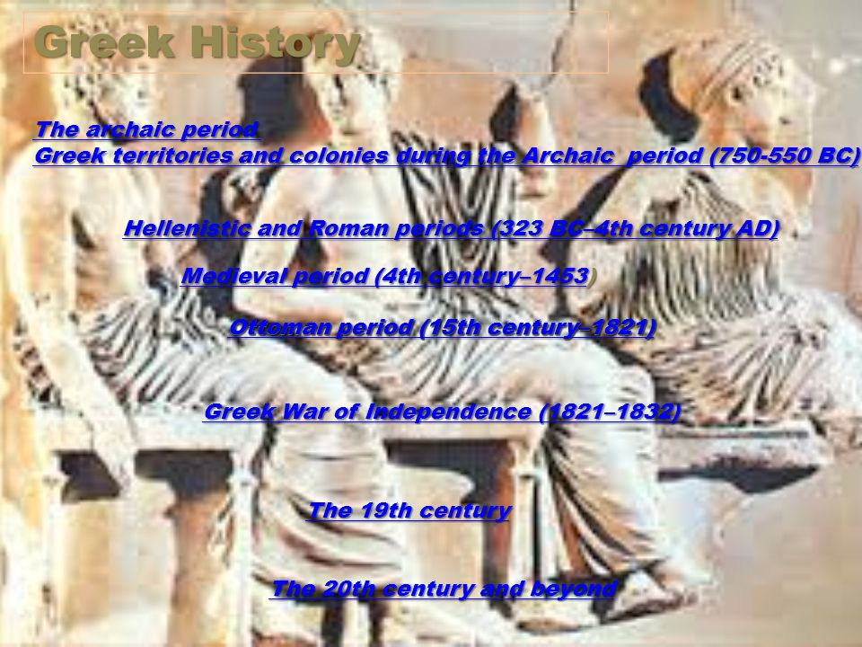 The archaic period The archaic period Greek territories and colonies during the Archaic period (750-550 BC) Greek territories and colonies during the Archaic period (750-550 BC) Hellenistic and Roman periods (323 BC–4th century AD) Hellenistic and Roman periods (323 BC–4th century AD) Ottoman period (15th century–1821) Greek War of Independence (1821–1832) Greek War of Independence (1821–1832) The 19th century The 19th century Greek History Ottoman period (15th century–1821) Ottoman period (15th century–1821) The 20th century and beyond The 20th century and beyond Medieval period (4th century–1453Medieval period (4th century–1453) Medieval period (4th century–1453