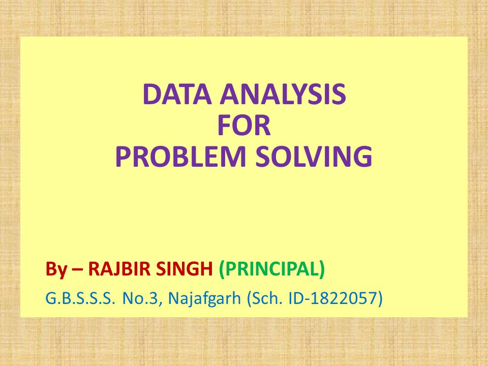 DATA ANALYSIS FOR PROBLEM SOLVING By – RAJBIR SINGH (PRINCIPAL) G.B.S.S.S.