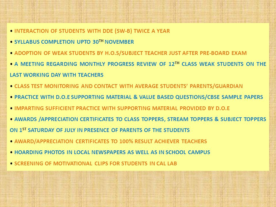 INTERACTION OF STUDENTS WITH DDE (SW-B) TWICE A YEAR SYLLABUS COMPLETION UPTO 30 TH NOVEMBER ADOPTION OF WEAK STUDENTS BY H.O.S/SUBJECT TEACHER JUST AFTER PRE-BOARD EXAM A MEETING REGARDING MONTHLY PROGRESS REVIEW OF 12 TH CLASS WEAK STUDENTS ON THE LAST WORKING DAY WITH TEACHERS CLASS TEST MONITORING AND CONTACT WITH AVERAGE STUDENTS' PARENTS/GUARDIAN PRACTICE WITH D.O.E SUPPORTING MATERIAL & VALUE BASED QUESTIONS/CBSE SAMPLE PAPERS IMPARTING SUFFICIENT PRACTICE WITH SUPPORTING MATERIAL PROVIDED BY D.O.E AWARDS /APPRECIATION CERTIFICATES TO CLASS TOPPERS, STREAM TOPPERS & SUBJECT TOPPERS ON 1 ST SATURDAY OF JULY IN PRESENCE OF PARENTS OF THE STUDENTS AWARD/APPRECIATION CERTIFICATES TO 100% RESULT ACHIEVER TEACHERS HOARDING PHOTOS IN LOCAL NEWSPAPERS AS WELL AS IN SCHOOL CAMPUS SCREENING OF MOTIVATIONAL CLIPS FOR STUDENTS IN CAL LAB