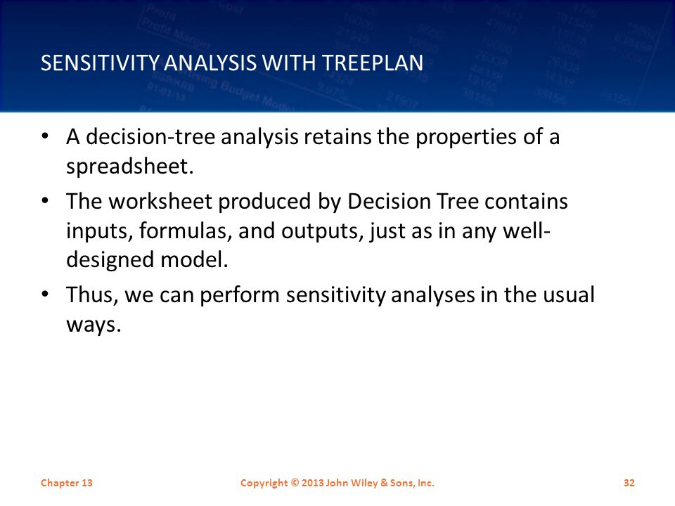 SENSITIVITY ANALYSIS WITH TREEPLAN A decision-tree analysis retains the properties of a spreadsheet. The worksheet produced by Decision Tree contains