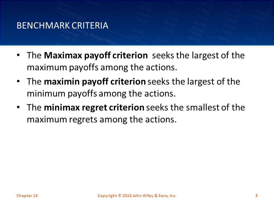 BENCHMARK CRITERIA The Maximax payoff criterion seeks the largest of the maximum payoffs among the actions. The maximin payoff criterion seeks the lar