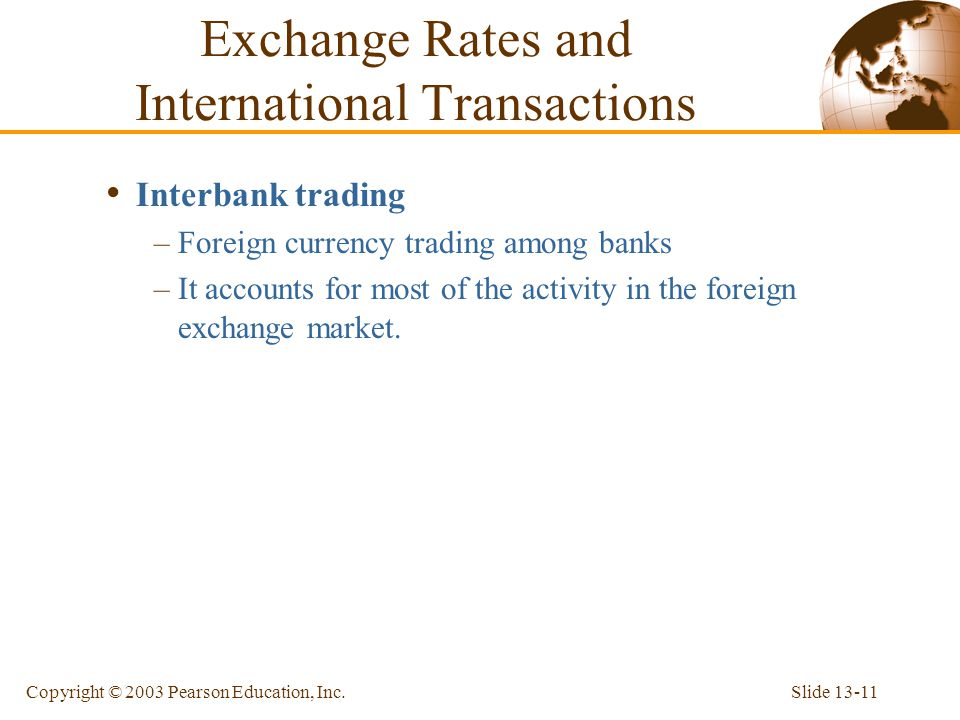 Slide 13-11Copyright © 2003 Pearson Education, Inc. Interbank trading –Foreign currency trading among banks –It accounts for most of the activity in t