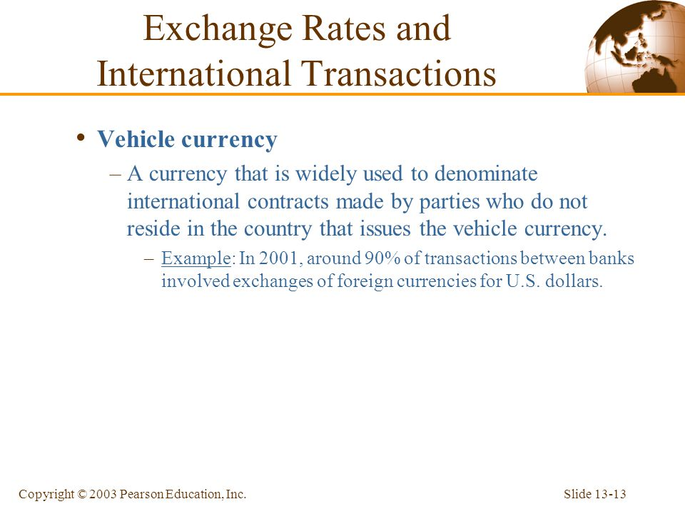 Slide 13-13Copyright © 2003 Pearson Education, Inc. Vehicle currency –A currency that is widely used to denominate international contracts made by par