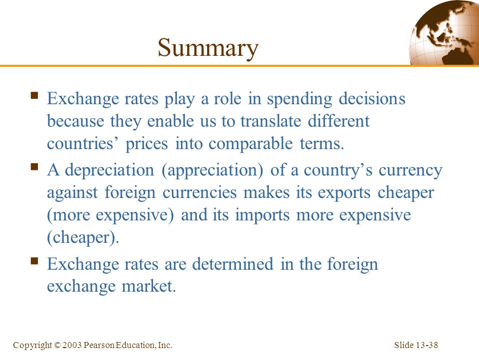 Slide 13-38Copyright © 2003 Pearson Education, Inc. Summary  Exchange rates play a role in spending decisions because they enable us to translate dif