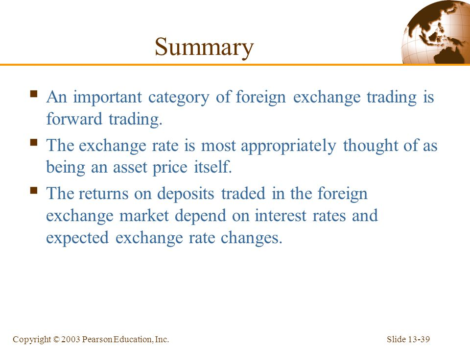 Slide 13-39Copyright © 2003 Pearson Education, Inc. Summary  An important category of foreign exchange trading is forward trading.  The exchange rat