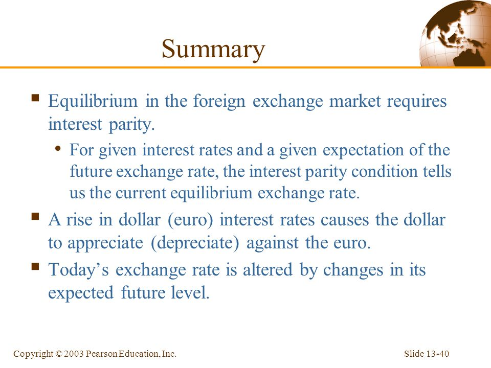 Slide 13-40Copyright © 2003 Pearson Education, Inc. Summary  Equilibrium in the foreign exchange market requires interest parity. For given interest