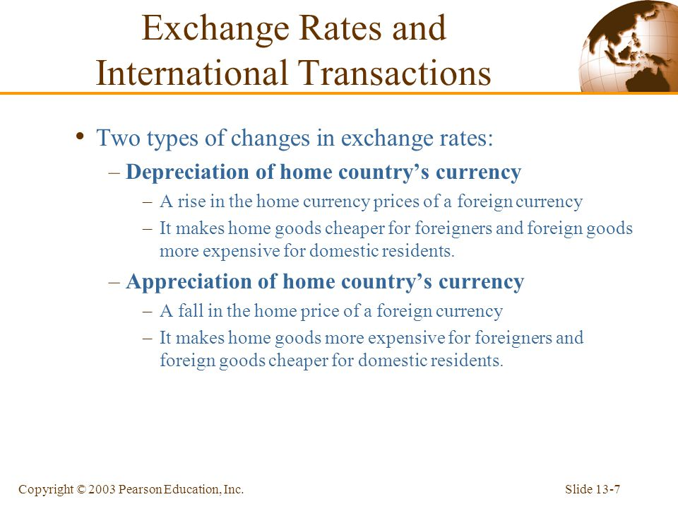 Slide 13-7Copyright © 2003 Pearson Education, Inc. Two types of changes in exchange rates: –Depreciation of home country's currency –A rise in the hom